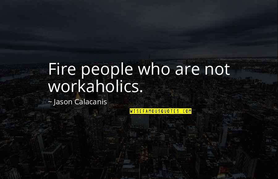 Jason Calacanis Quotes By Jason Calacanis: Fire people who are not workaholics.