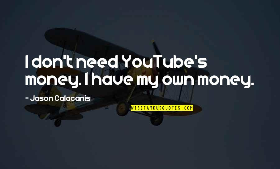 Jason Calacanis Quotes By Jason Calacanis: I don't need YouTube's money. I have my