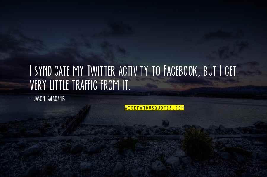 Jason Calacanis Quotes By Jason Calacanis: I syndicate my Twitter activity to Facebook, but