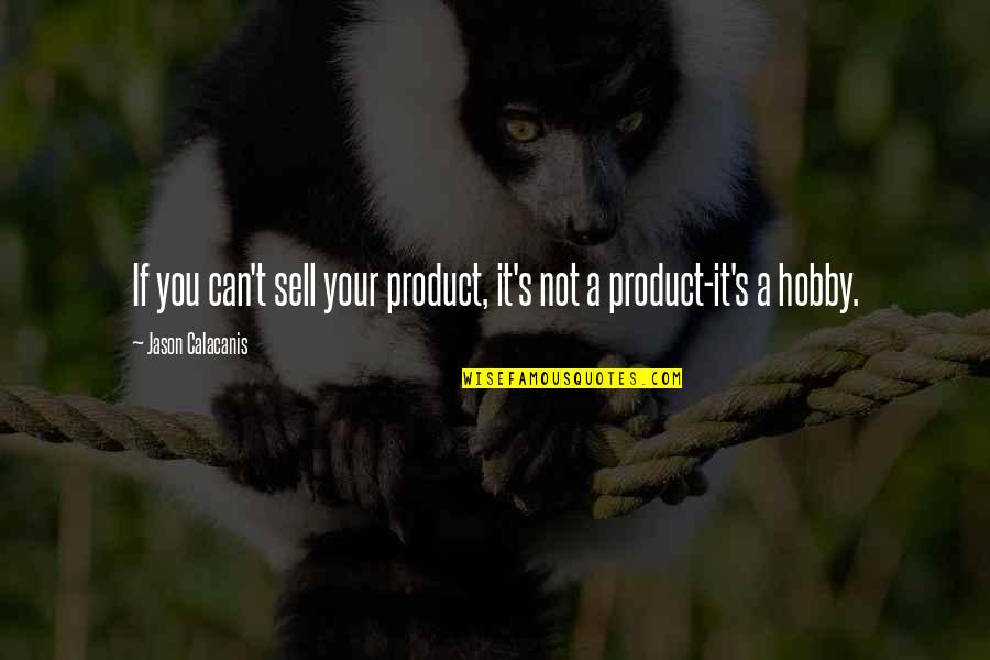 Jason Calacanis Quotes By Jason Calacanis: If you can't sell your product, it's not