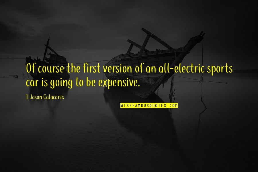 Jason Calacanis Quotes By Jason Calacanis: Of course the first version of an all-electric