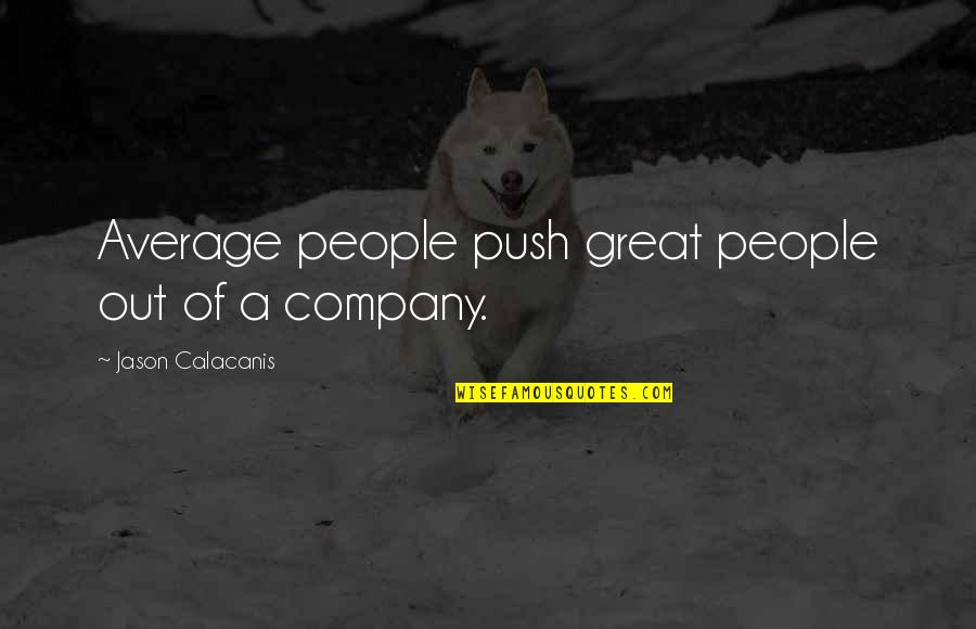 Jason Calacanis Quotes By Jason Calacanis: Average people push great people out of a