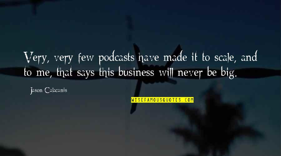 Jason Calacanis Quotes By Jason Calacanis: Very, very few podcasts have made it to