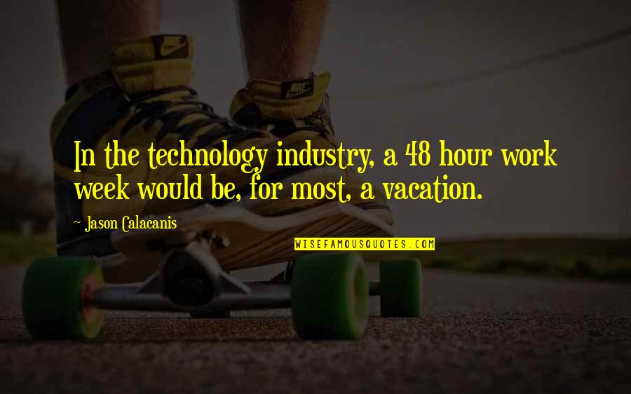 Jason Calacanis Quotes By Jason Calacanis: In the technology industry, a 48 hour work