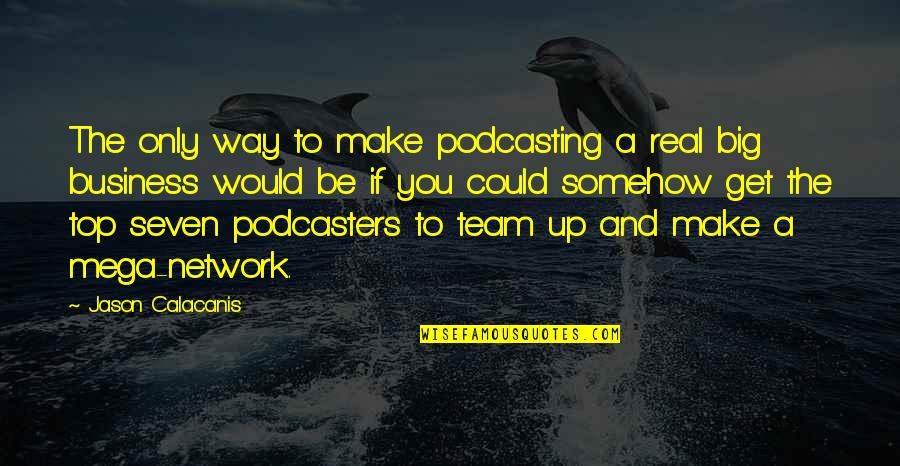 Jason Calacanis Quotes By Jason Calacanis: The only way to make podcasting a real