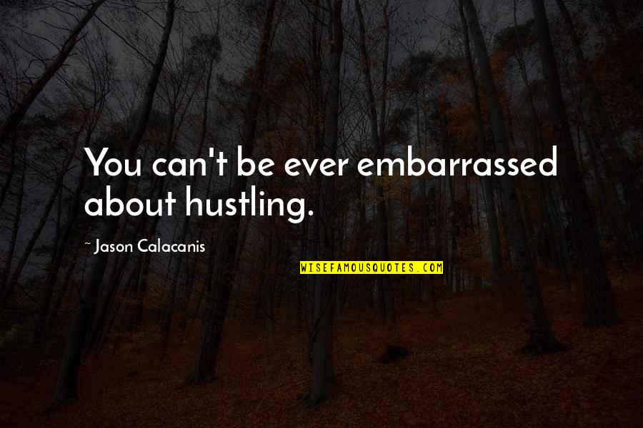 Jason Calacanis Quotes By Jason Calacanis: You can't be ever embarrassed about hustling.
