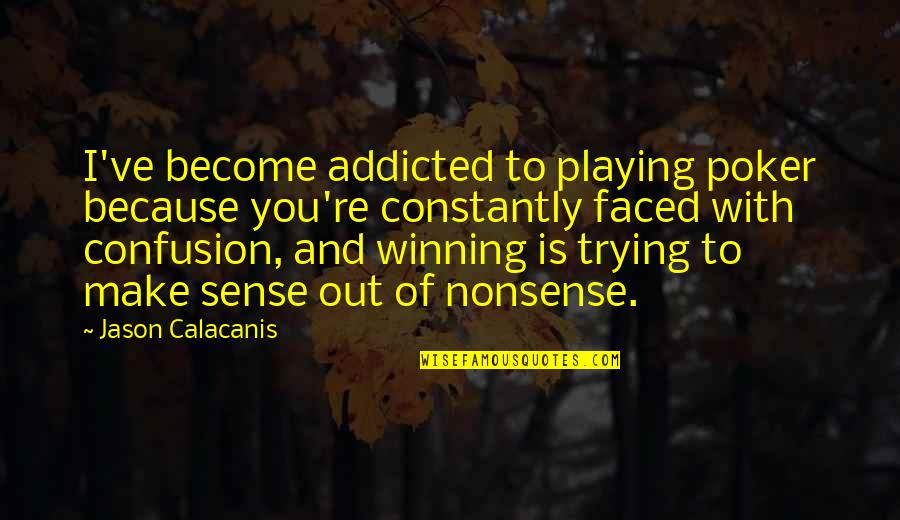 Jason Calacanis Quotes By Jason Calacanis: I've become addicted to playing poker because you're