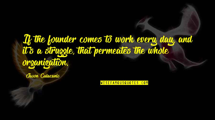 Jason Calacanis Quotes By Jason Calacanis: If the founder comes to work every day,