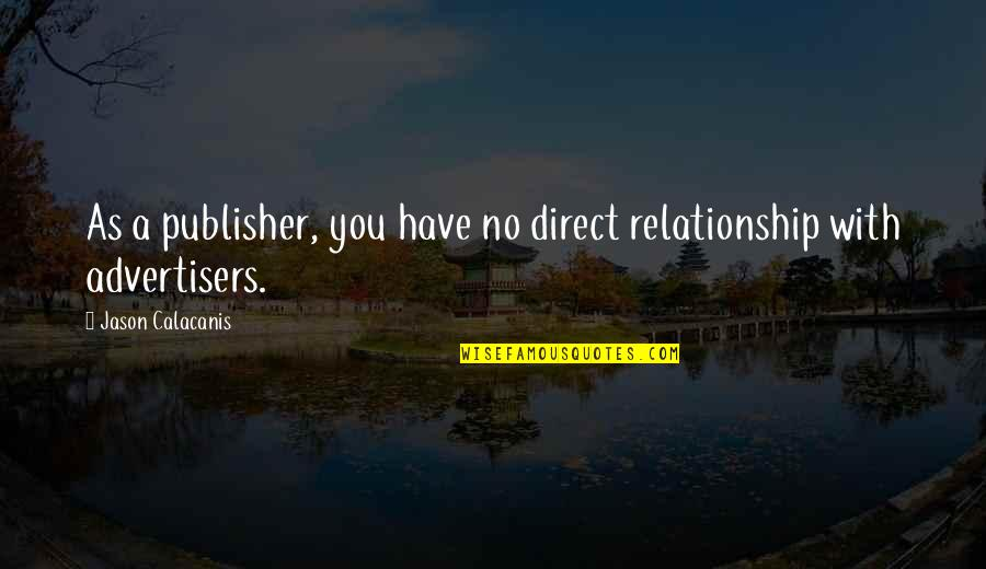 Jason Calacanis Quotes By Jason Calacanis: As a publisher, you have no direct relationship