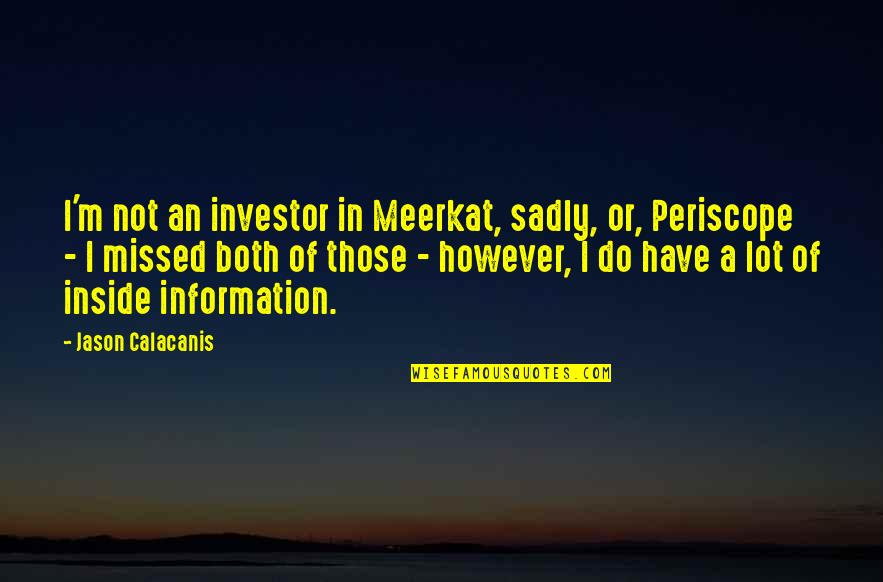 Jason Calacanis Quotes By Jason Calacanis: I'm not an investor in Meerkat, sadly, or,
