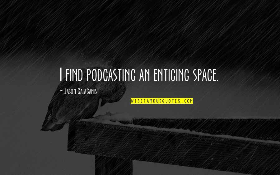 Jason Calacanis Quotes By Jason Calacanis: I find podcasting an enticing space.