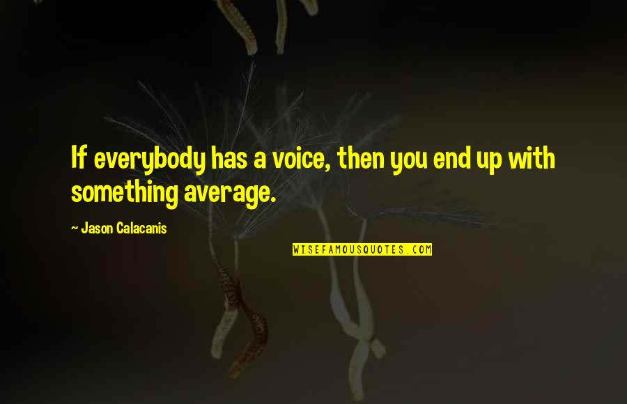 Jason Calacanis Quotes By Jason Calacanis: If everybody has a voice, then you end