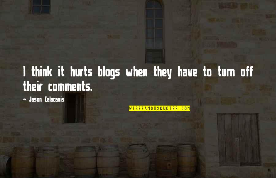Jason Calacanis Quotes By Jason Calacanis: I think it hurts blogs when they have