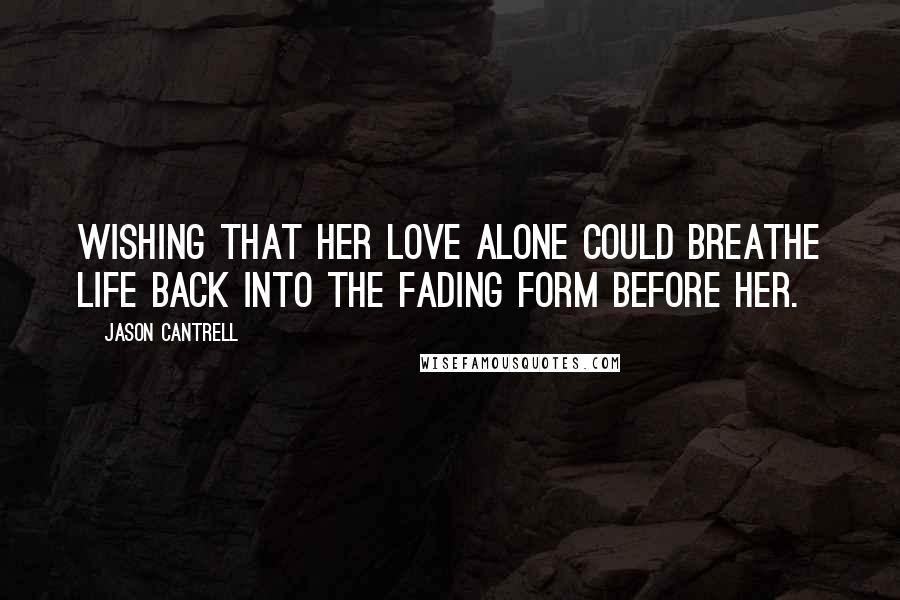 Jason Cantrell quotes: wishing that her love alone could breathe life back into the fading form before her.