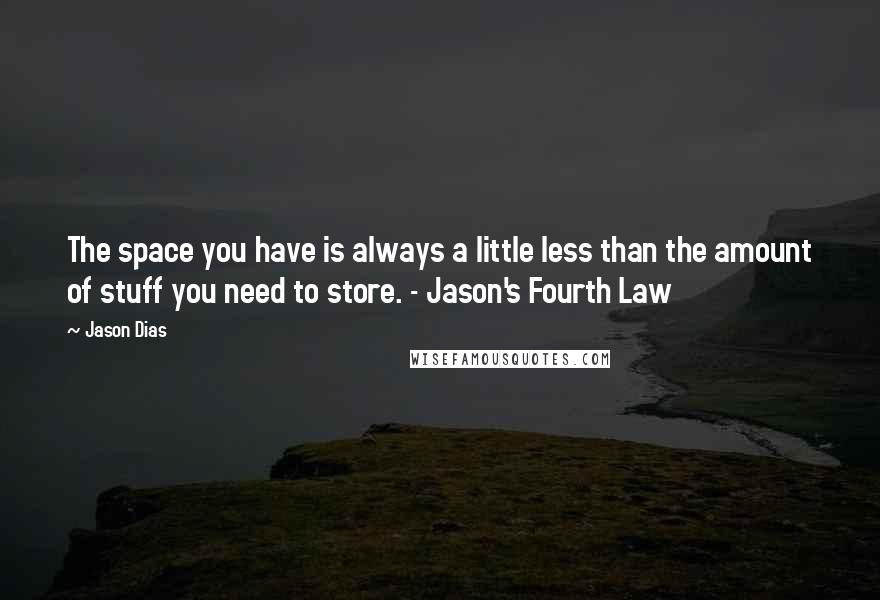 Jason Dias quotes: The space you have is always a little less than the amount of stuff you need to store. - Jason's Fourth Law