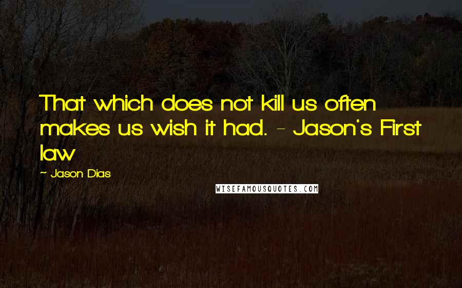 Jason Dias quotes: That which does not kill us often makes us wish it had. - Jason's First law