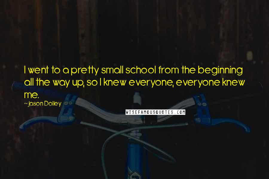 Jason Dolley quotes: I went to a pretty small school from the beginning all the way up, so I knew everyone, everyone knew me.