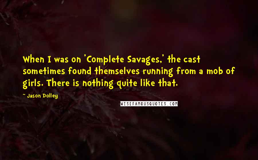 Jason Dolley quotes: When I was on 'Complete Savages,' the cast sometimes found themselves running from a mob of girls. There is nothing quite like that.