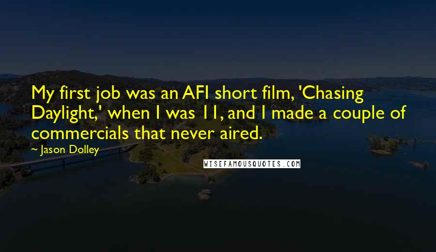 Jason Dolley quotes: My first job was an AFI short film, 'Chasing Daylight,' when I was 11, and I made a couple of commercials that never aired.
