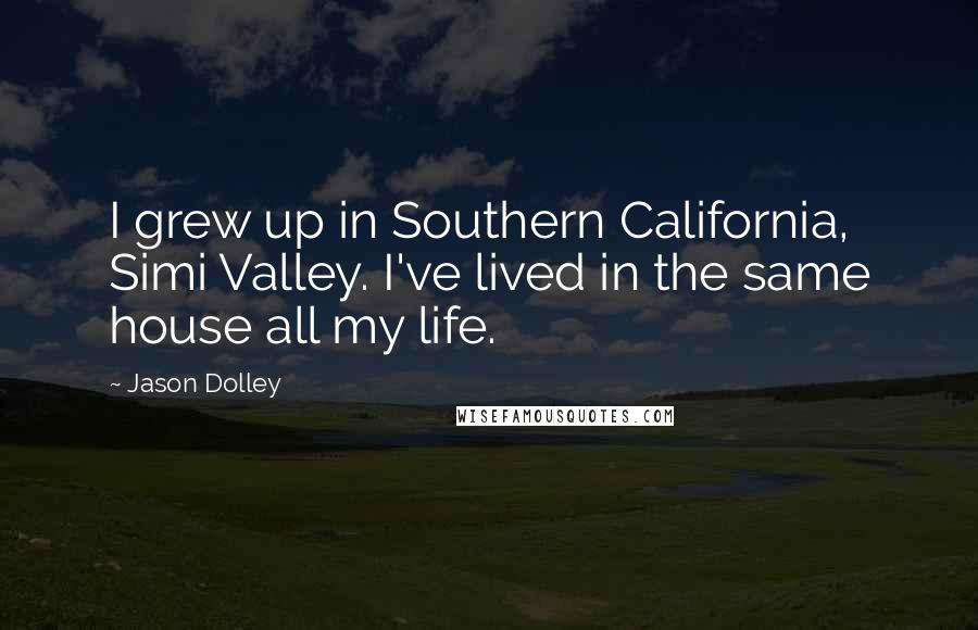 Jason Dolley quotes: I grew up in Southern California, Simi Valley. I've lived in the same house all my life.