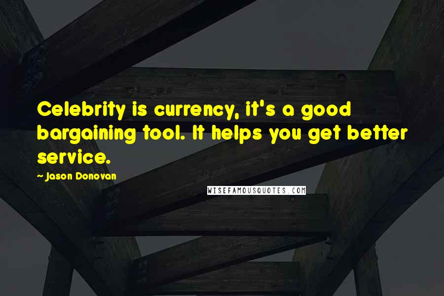 Jason Donovan quotes: Celebrity is currency, it's a good bargaining tool. It helps you get better service.