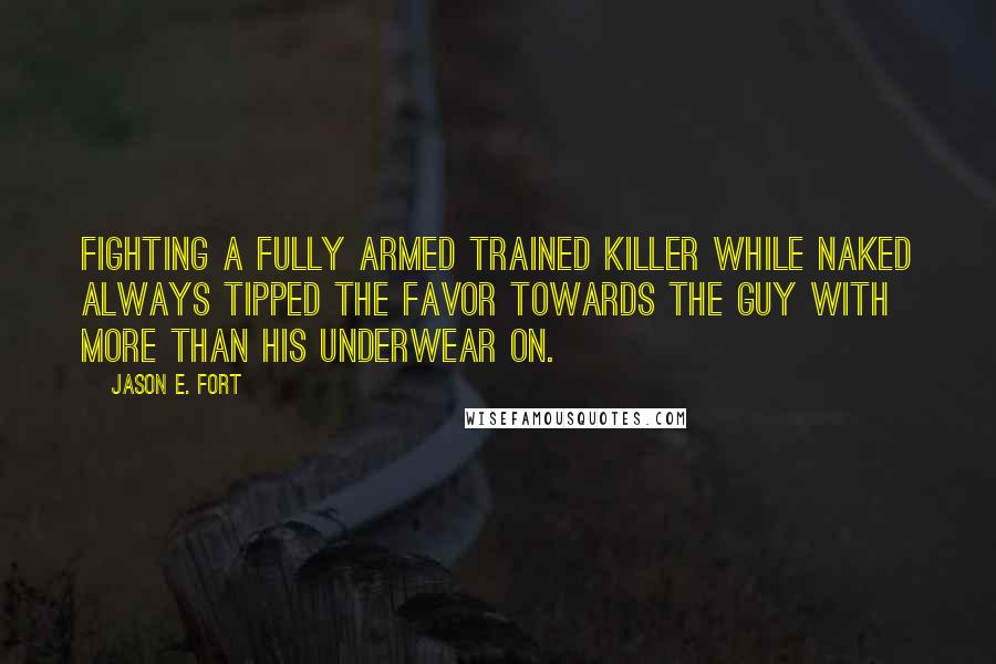 Jason E. Fort quotes: Fighting a fully armed trained killer while naked always tipped the favor towards the guy with more than his underwear on.