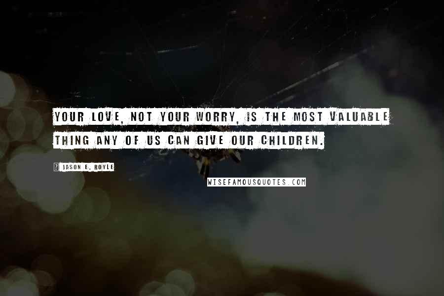Jason E. Royle quotes: Your love, not your worry, is the most valuable thing any of us can give our children.