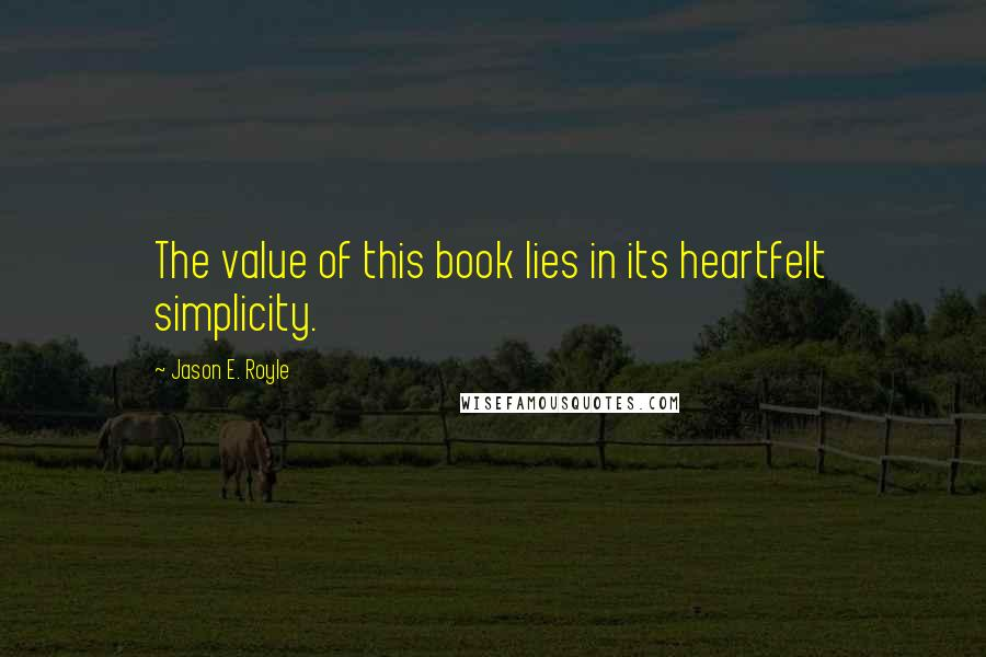 Jason E. Royle quotes: The value of this book lies in its heartfelt simplicity.
