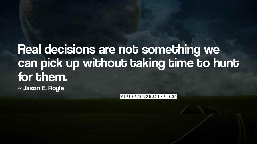 Jason E. Royle quotes: Real decisions are not something we can pick up without taking time to hunt for them.