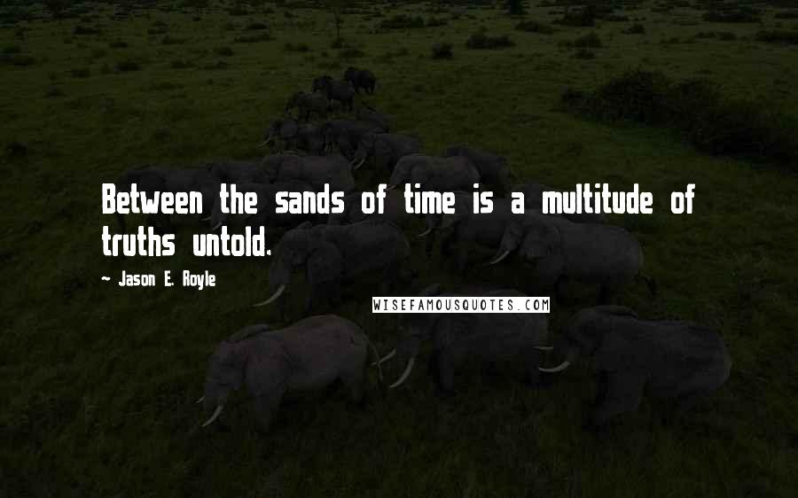 Jason E. Royle quotes: Between the sands of time is a multitude of truths untold.