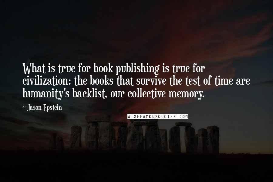 Jason Epstein quotes: What is true for book publishing is true for civilization: the books that survive the test of time are humanity's backlist, our collective memory.