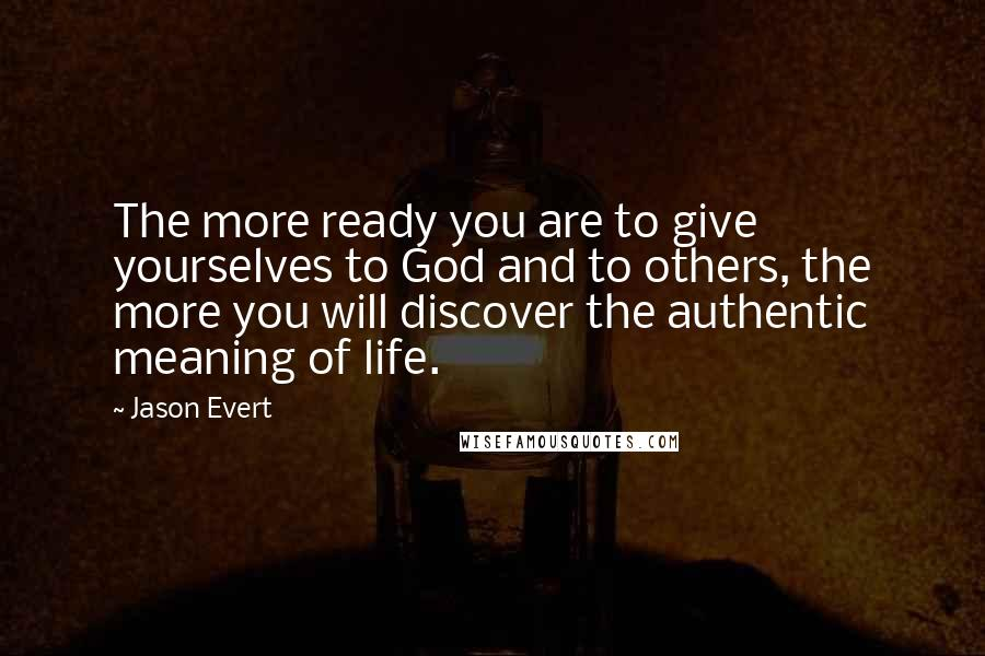 Jason Evert quotes: The more ready you are to give yourselves to God and to others, the more you will discover the authentic meaning of life.
