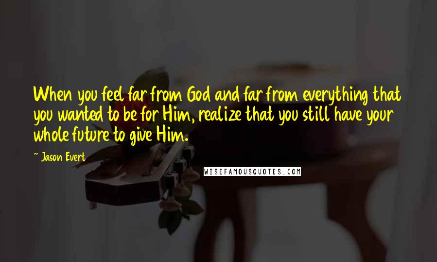Jason Evert quotes: When you feel far from God and far from everything that you wanted to be for Him, realize that you still have your whole future to give Him.