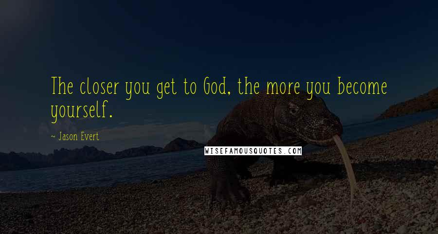 Jason Evert quotes: The closer you get to God, the more you become yourself.