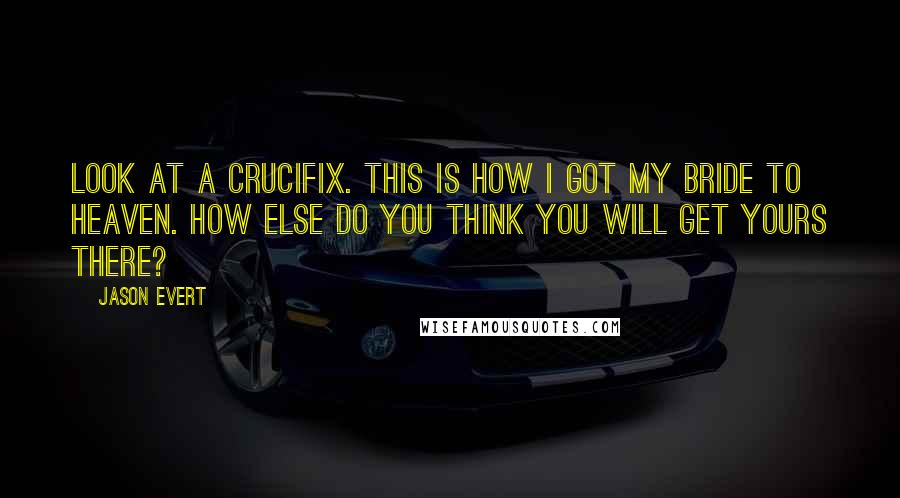 Jason Evert quotes: Look at a crucifix. This is how I got my bride to heaven. How else do you think you will get yours there?