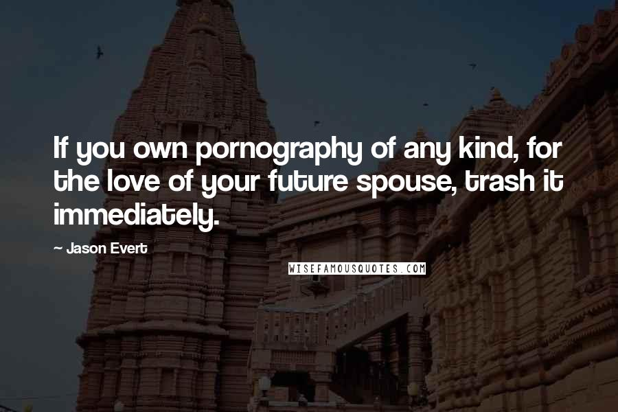 Jason Evert quotes: If you own pornography of any kind, for the love of your future spouse, trash it immediately.