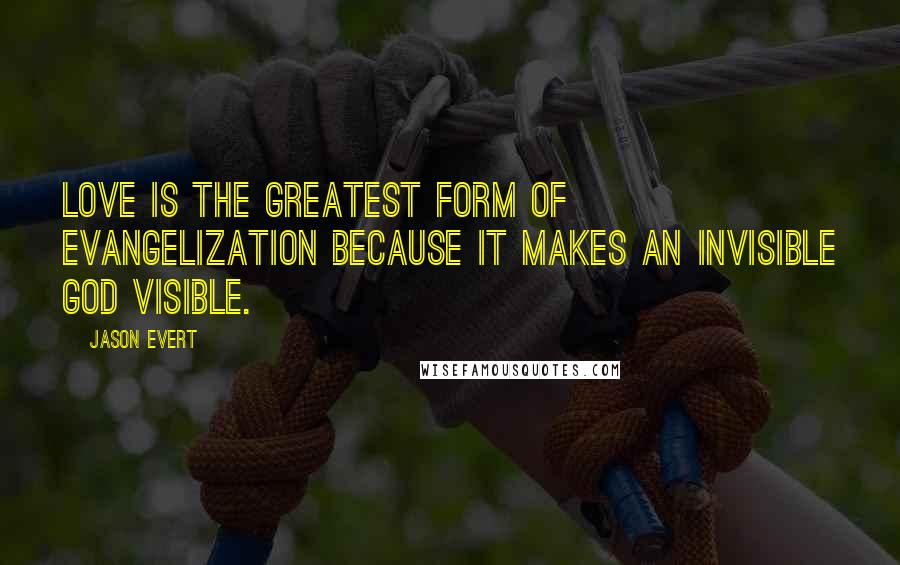 Jason Evert quotes: Love is the greatest form of evangelization because it makes an invisible God visible.