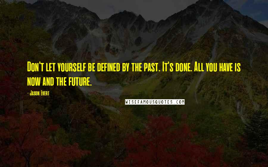 Jason Evert quotes: Don't let yourself be defined by the past. It's done. All you have is now and the future.
