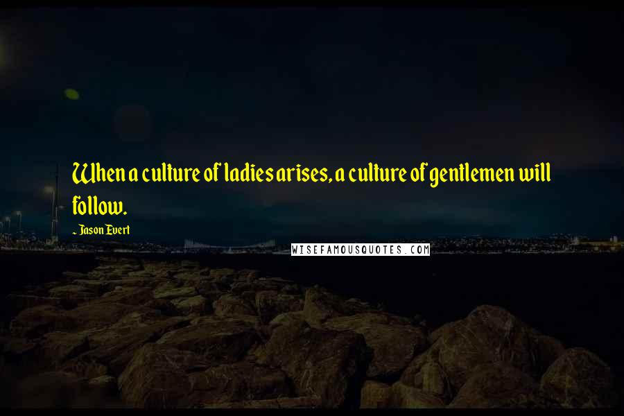 Jason Evert quotes: When a culture of ladies arises, a culture of gentlemen will follow.