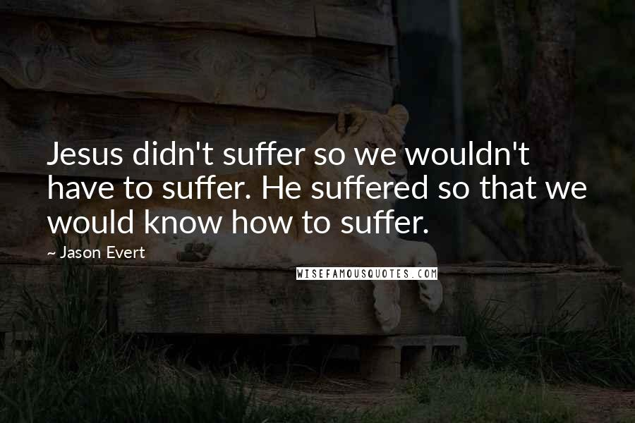 Jason Evert quotes: Jesus didn't suffer so we wouldn't have to suffer. He suffered so that we would know how to suffer.