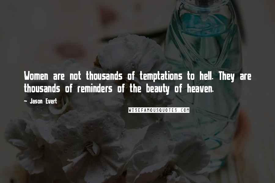 Jason Evert quotes: Women are not thousands of temptations to hell. They are thousands of reminders of the beauty of heaven.