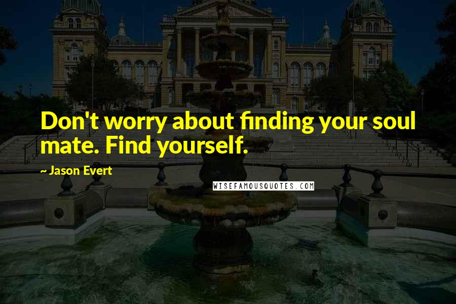 Jason Evert quotes: Don't worry about finding your soul mate. Find yourself.