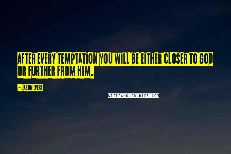 Jason Evert quotes: After every temptation you will be either closer to God or further from Him.