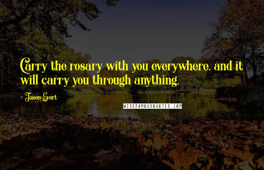Jason Evert quotes: Carry the rosary with you everywhere, and it will carry you through anything.