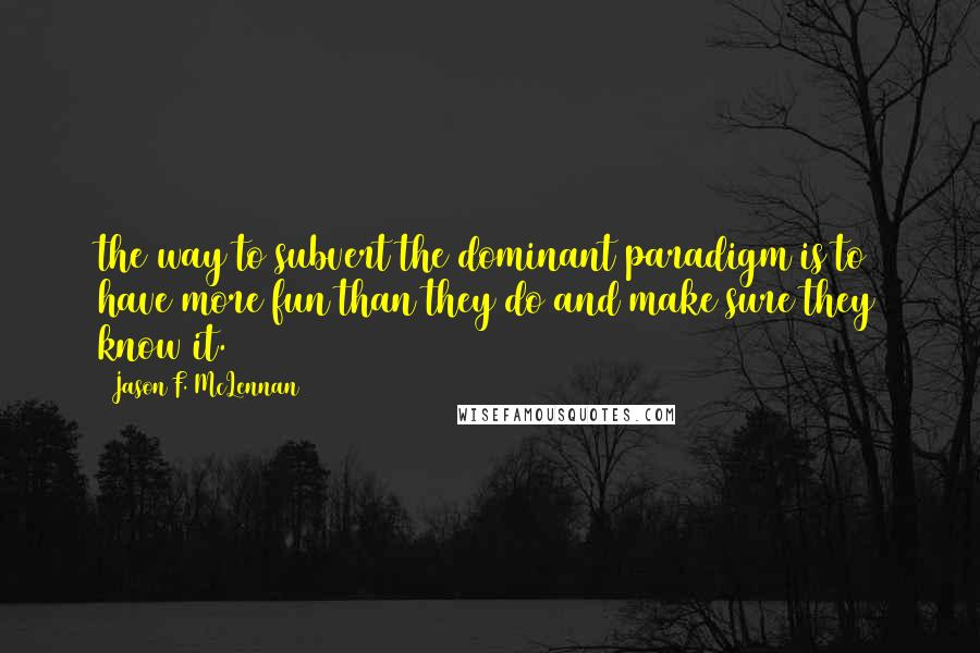 Jason F. McLennan quotes: the way to subvert the dominant paradigm is to have more fun than they do and make sure they know it.