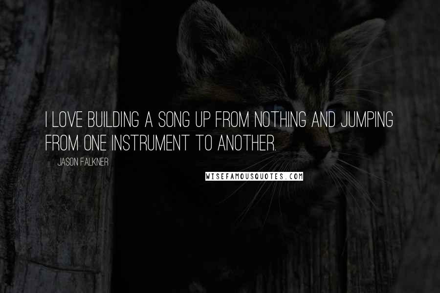 Jason Falkner quotes: I love building a song up from nothing and jumping from one instrument to another.
