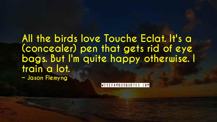 Jason Flemyng quotes: All the birds love Touche Eclat. It's a (concealer) pen that gets rid of eye bags. But I'm quite happy otherwise. I train a lot.