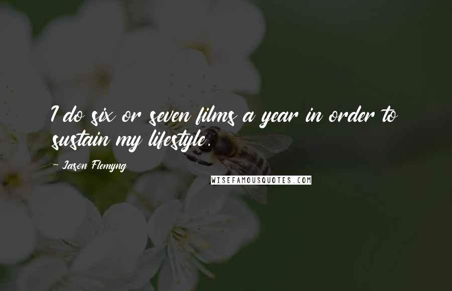 Jason Flemyng quotes: I do six or seven films a year in order to sustain my lifestyle.