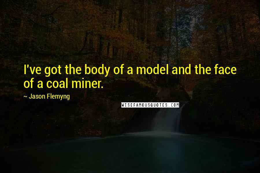 Jason Flemyng quotes: I've got the body of a model and the face of a coal miner.