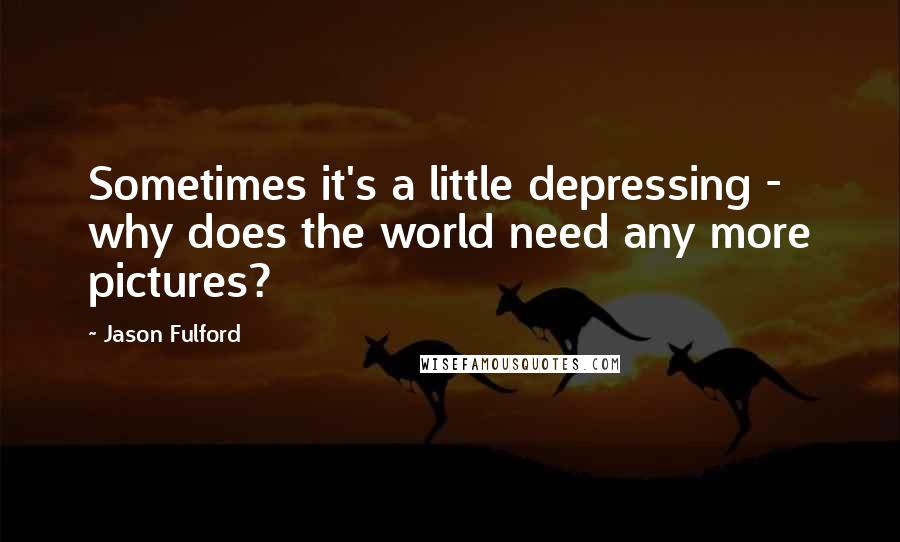 Jason Fulford quotes: Sometimes it's a little depressing - why does the world need any more pictures?